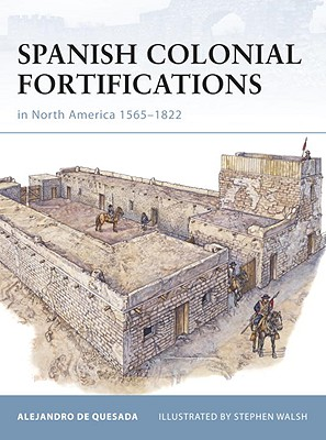 Spanish Colonial Fortifications in North America 1565-1822 By De Quesada, Alejandro/ Walsh, Stephen (ILT)